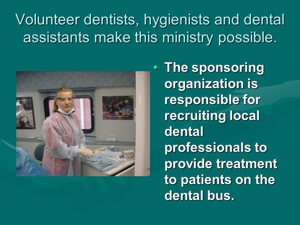 Volunteer dentists, hygienists and dental assistants make this ministry possible.