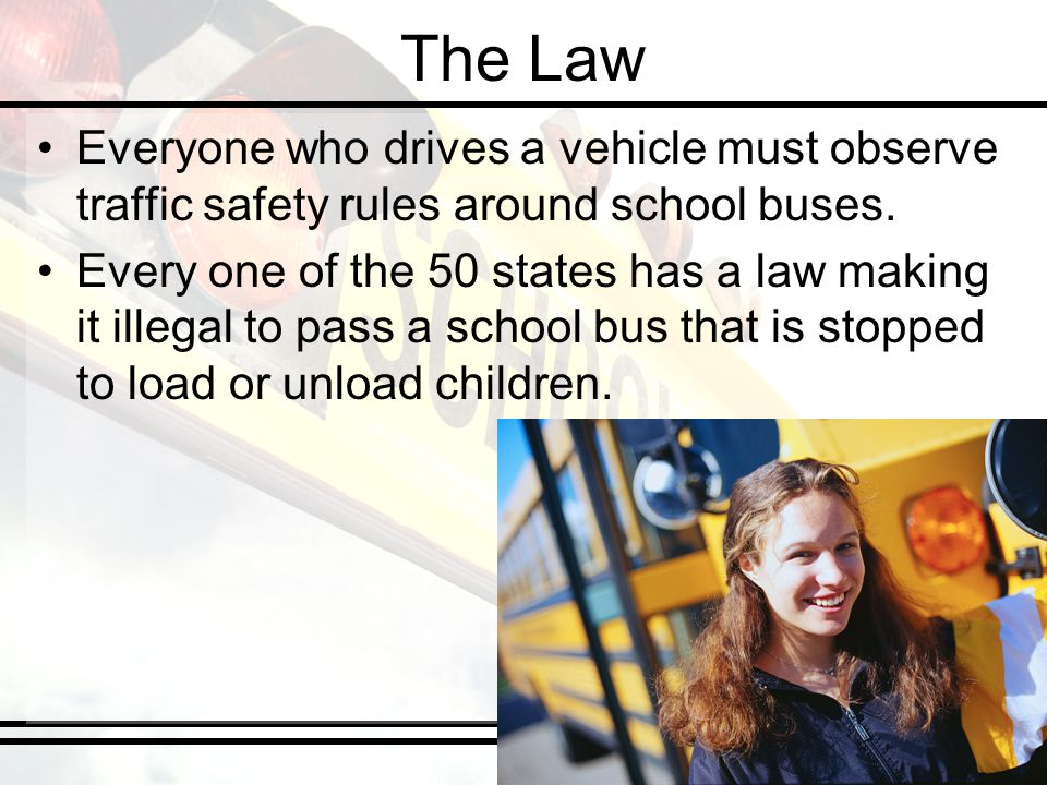 The Law Everyone who drives a vehicle must observe traffic safety rules around school buses. Every one of the 50 states has a law making it illegal to