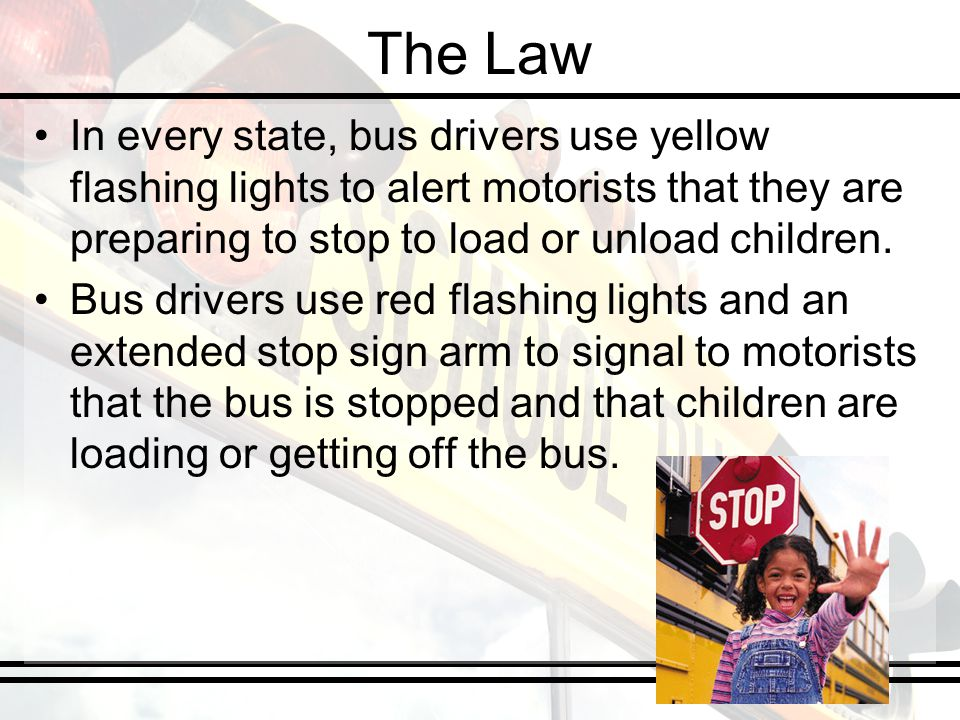 The Law In every state, bus drivers use yellow flashing lights to alert motorists that they are preparing to stop to load or unload children. Bus driv