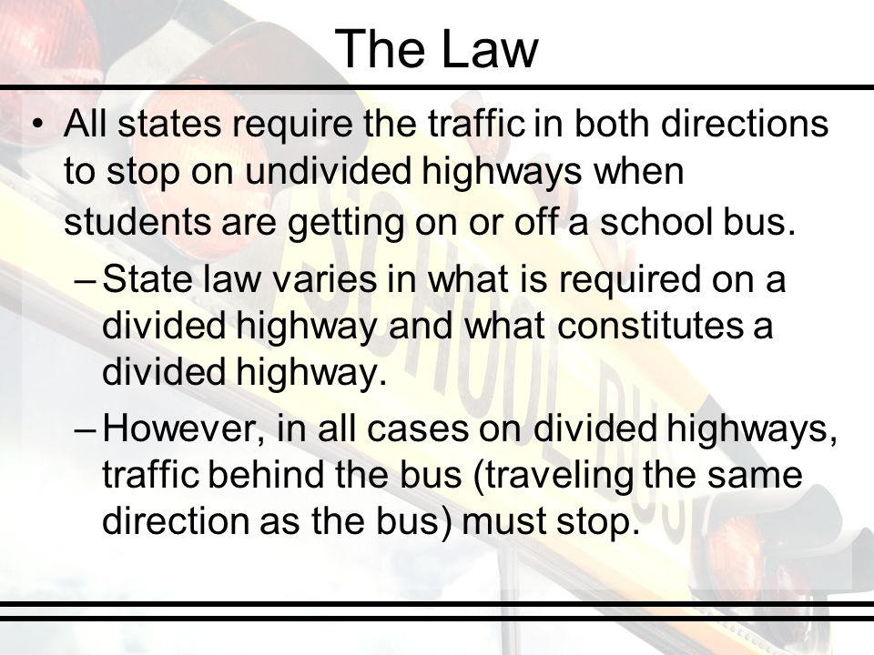 The Law All states require the traffic in both directions to stop on undivided highways when students are getting on or off a school bus. –State law v