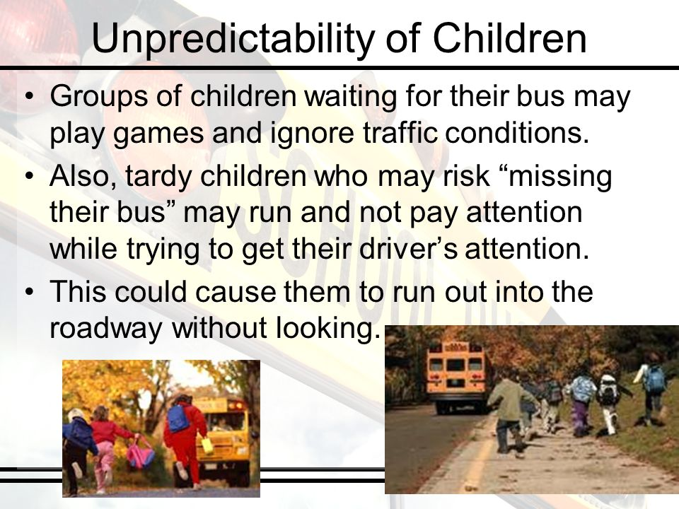Unpredictability of Children Groups of children waiting for their bus may play games and ignore traffic conditions. Also, tardy children who may risk
