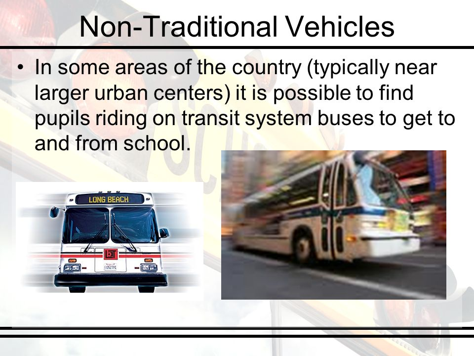 Non-Traditional Vehicles In some areas of the country (typically near larger urban centers) it is possible to find pupils riding on transit system bus