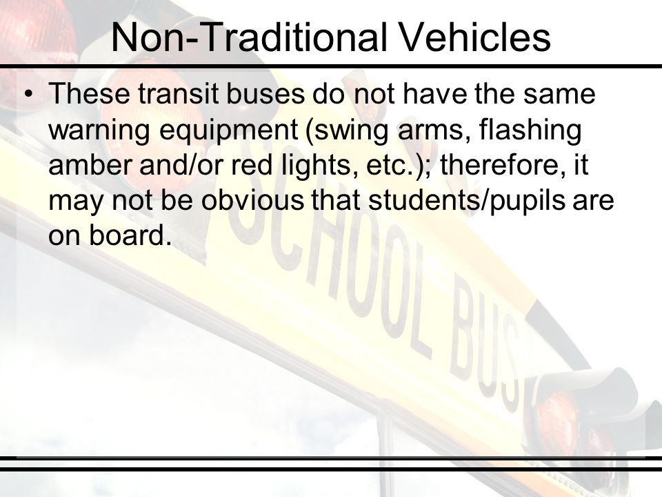 Non-Traditional Vehicles These transit buses do not have the same warning equipment (swing arms, flashing amber and/or red lights, etc.); therefore, i