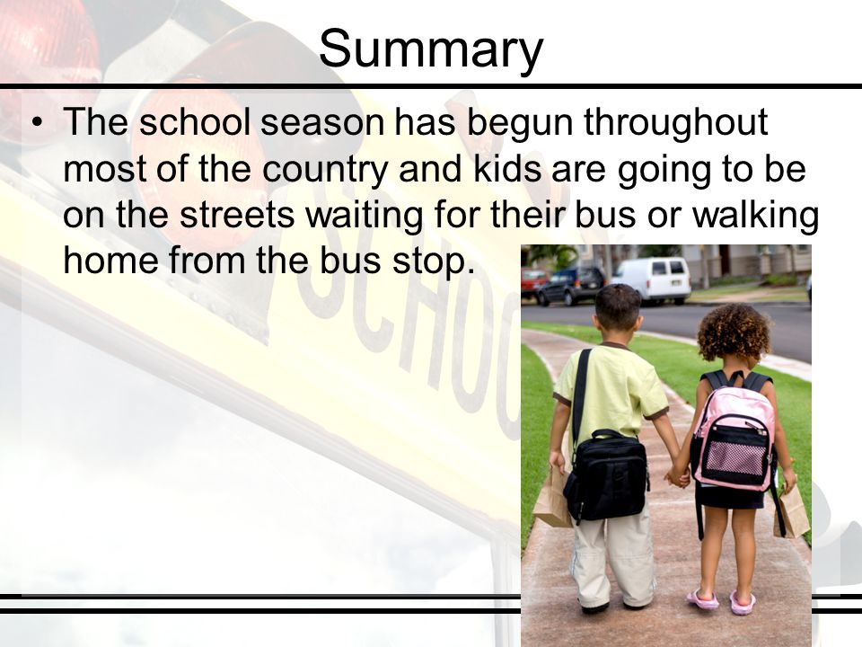 Summary The school season has begun throughout most of the country and kids are going to be on the streets waiting for their bus or walking home from