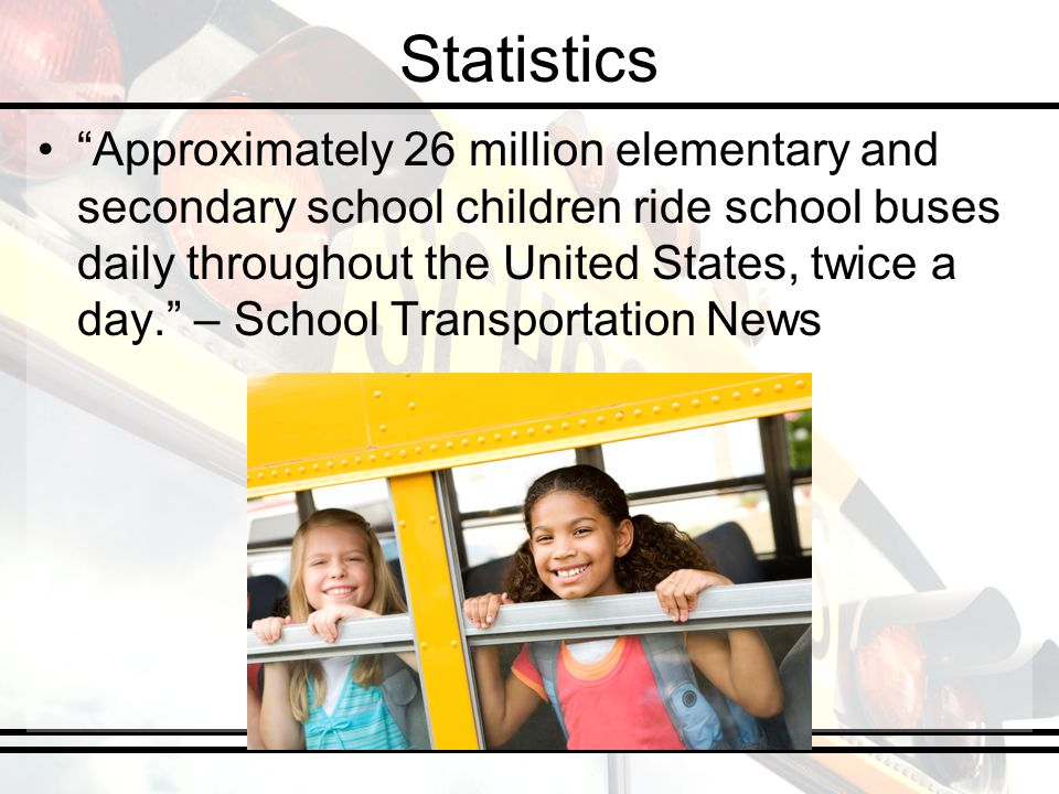 Statistics Approximately 26 million elementary and secondary school children ride school buses daily throughout the United States, twice a day. – Scho