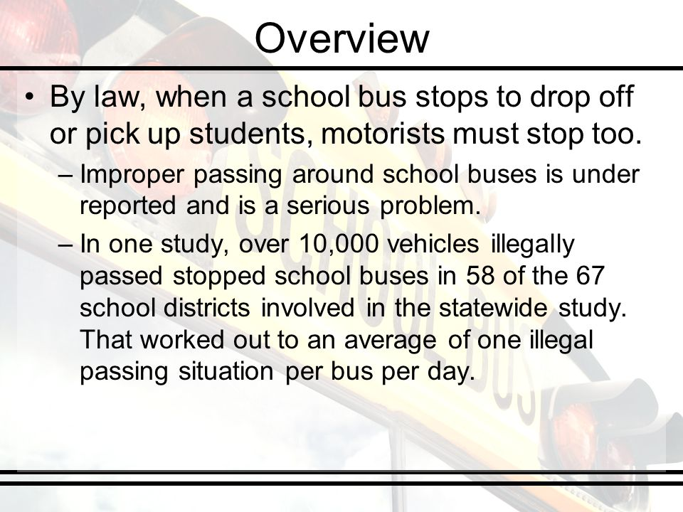 Overview By law, when a school bus stops to drop off or pick up students, motorists must stop too. –Improper passing around school buses is under repo