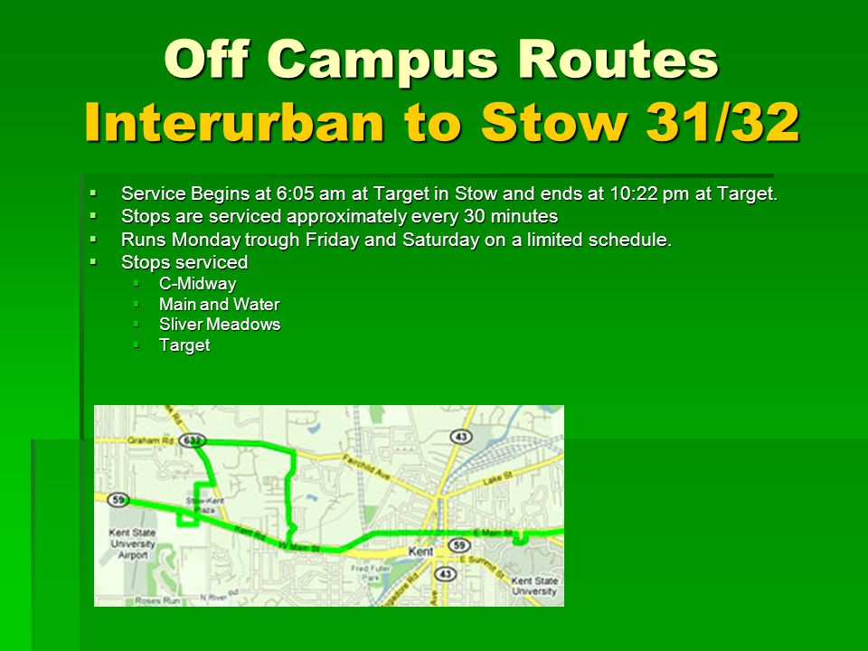 Off Campus Routes Interurban to Stow 31/32 Service Begins at 6:05 am at Target in Stow and ends at 10:22 pm at Target. Service Begins at 6:05 am at Ta