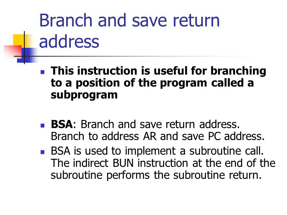 Branch and save return address This instruction is useful for branching to a position of the program called a subprogram BSA: Branch and save return a