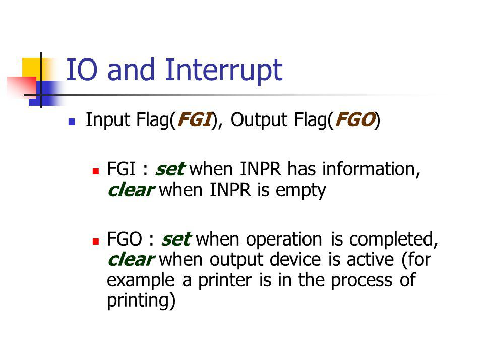 IO and Interrupt Input Flag(FGI), Output Flag(FGO) FGI : set when INPR has information, clear when INPR is empty FGO : set when operation is completed