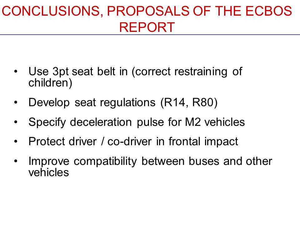 CONCLUSIONS, PROPOSALS OF THE ECBOS REPORT Use 3pt seat belt in (correct restraining of children) Develop seat regulations (R14, R80) Specify deceleration pulse for M2 vehicles Protect driver / co-driver in frontal impact Improve compatibility between buses and other vehicles