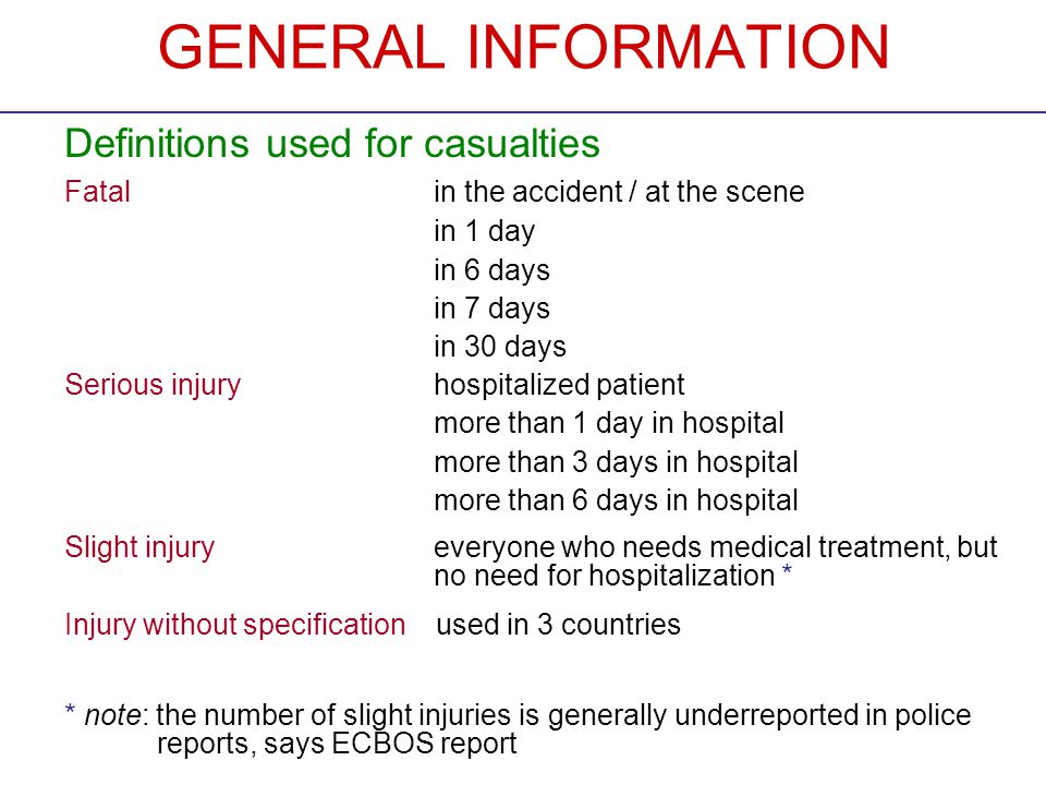 GENERAL INFORMATION Definitions used for casualties Fatalin the accident / at the scene in 1 day in 6 days in 7 days in 30 days Serious injuryhospitalized patient more than 1 day in hospital more than 3 days in hospital more than 6 days in hospital Slight injuryeveryone who needs medical treatment, but no need for hospitalization * Injury without specification used in 3 countries * note: the number of slight injuries is generally underreported in police reports, says ECBOS report