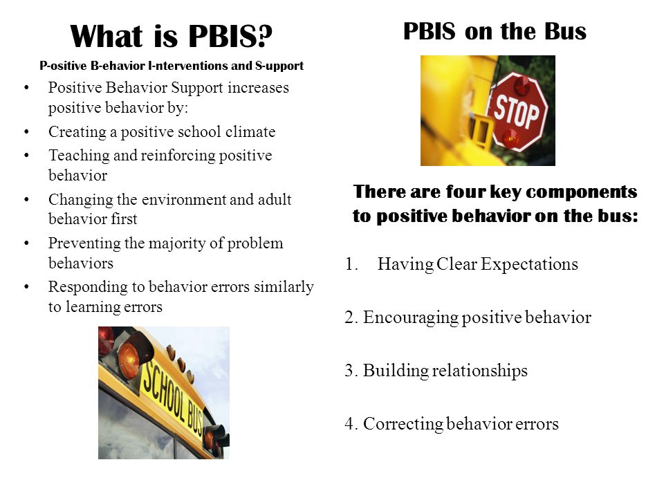 What is PBIS? P-ositive B-ehavior I-nterventions and S-upport Positive Behavior Support increases positive behavior by: Creating a positive school cli