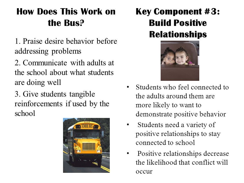 How Does This Work on the Bus? 1. Praise desire behavior before addressing problems 2. Communicate with adults at the school about what students are d