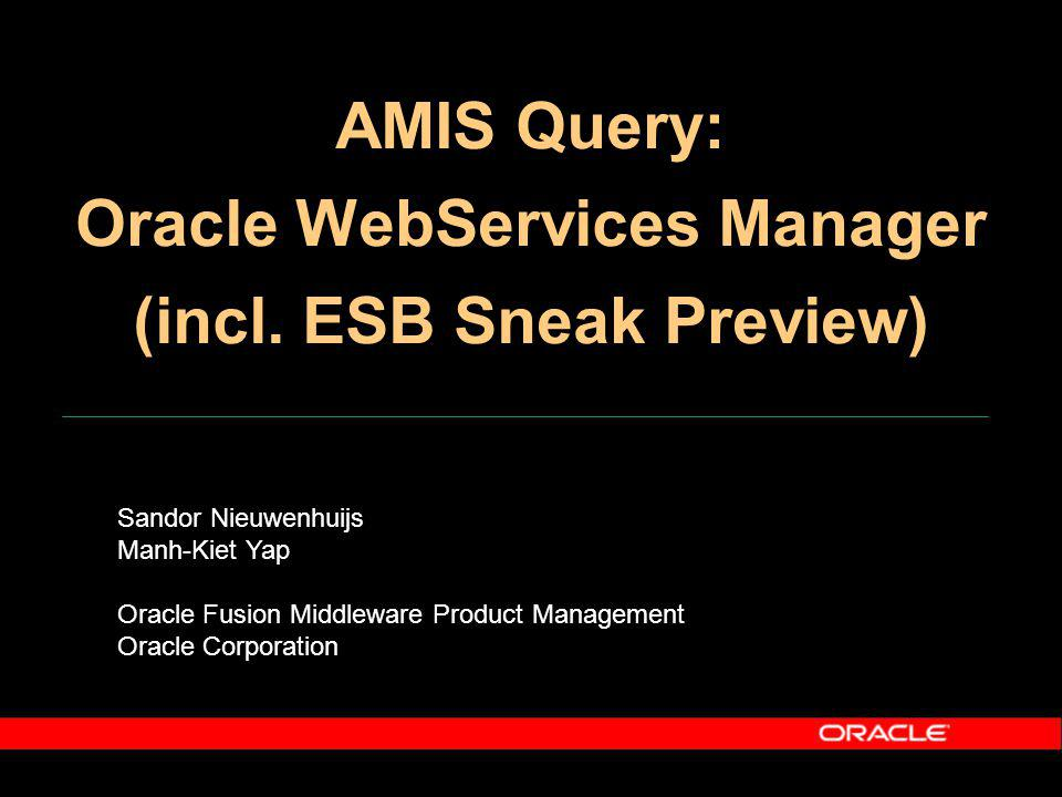 Sandor Nieuwenhuijs Manh-Kiet Yap Oracle Fusion Middleware Product Management Oracle Corporation AMIS Query: Oracle WebServices Manager (incl.