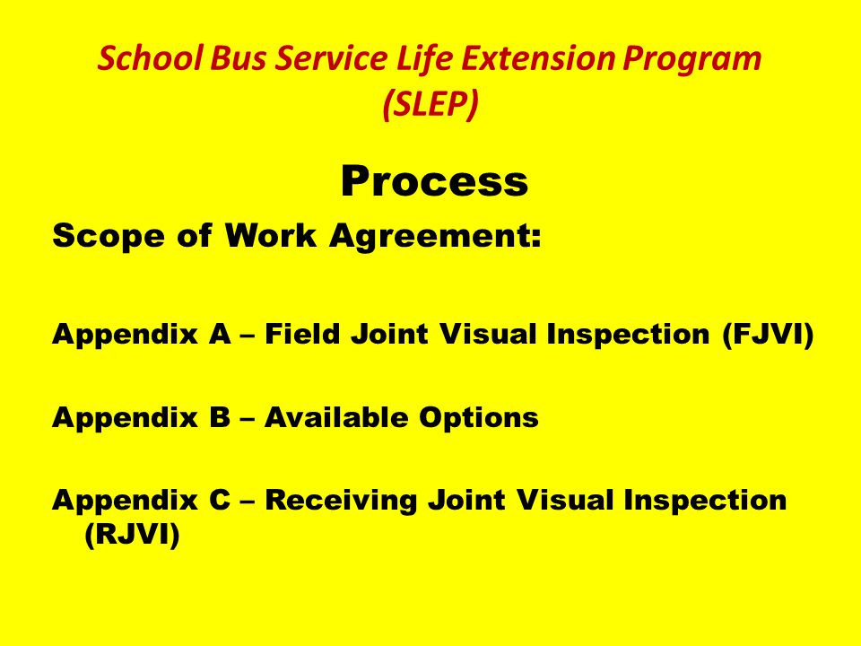 Process Scope of Work Agreement: Appendix A – Field Joint Visual Inspection (FJVI) Appendix B – Available Options Appendix C – Receiving Joint Visual Inspection (RJVI) School Bus Service Life Extension Program (SLEP)