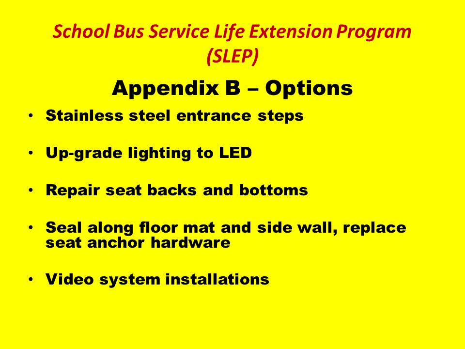 Appendix B – Options Stainless steel entrance steps Up-grade lighting to LED Repair seat backs and bottoms Seal along floor mat and side wall, replace seat anchor hardware Video system installations School Bus Service Life Extension Program (SLEP)