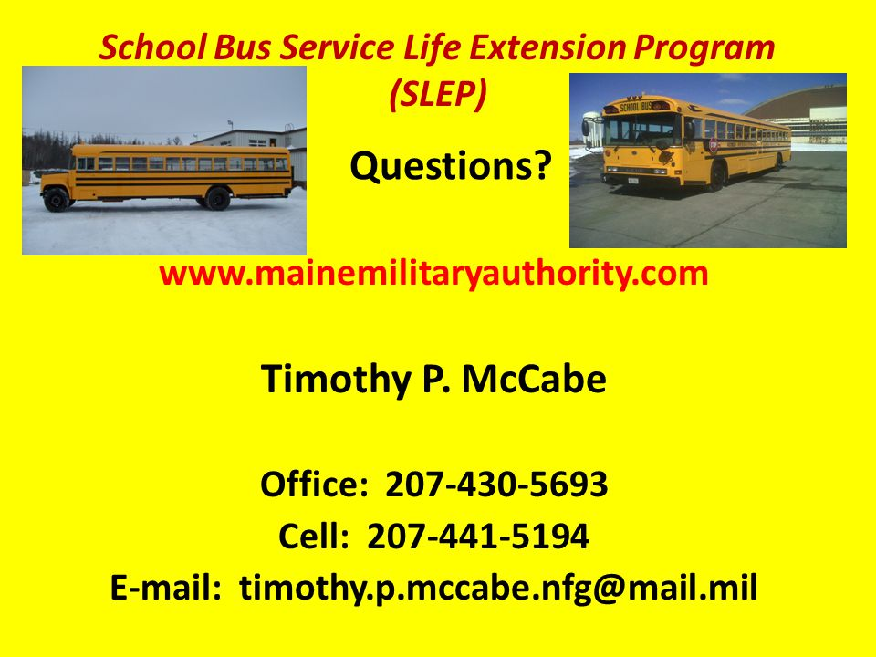 Questions? www.mainemilitaryauthority.com Timothy P. McCabe Office: 207-430-5693 Cell: 207-441-5194 E-mail: timothy.p.mccabe.nfg@mail.mil School Bus S