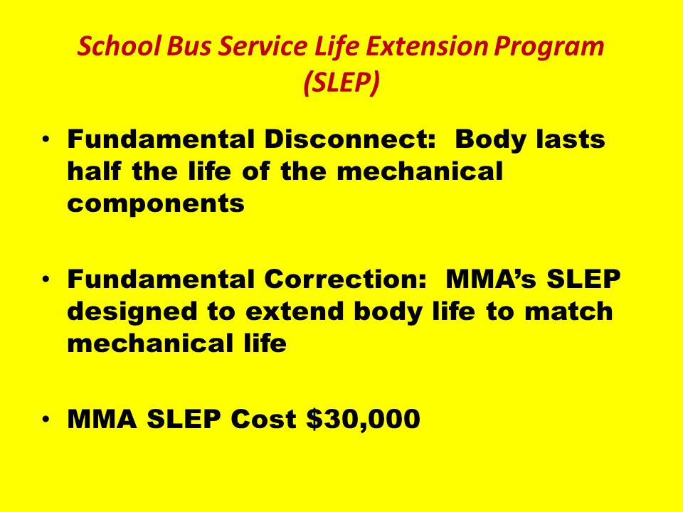 Fundamental Disconnect: Body lasts half the life of the mechanical components Fundamental Correction: MMAs SLEP designed to extend body life to match mechanical life MMA SLEP Cost $30,000 School Bus Service Life Extension Program (SLEP)