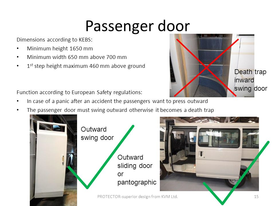 Passenger door Dimensions according to KEBS: Minimum height 1650 mm Minimum width 650 mm above 700 mm 1 st step height maximum 460 mm above ground Function according to European Safety regulations: In case of a panic after an accident the passengers want to press outward The passenger door must swing outward otherwise it becomes a death trap PROTECTOR-superior design from KVM Ltd.15 Outward swing door Outward sliding door or pantographic Death trap inward swing door