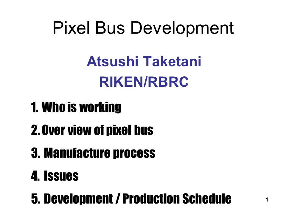 1 Pixel Bus Development Atsushi Taketani RIKEN/RBRC 1.Who is working 2.Over view of pixel bus 3. Manufacture process 4. Issues 5. Development / Produc