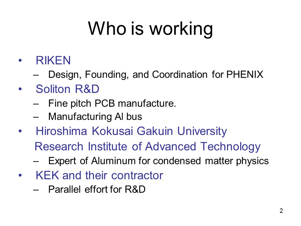 2 Who is working RIKEN –Design, Founding, and Coordination for PHENIX Soliton R&D –Fine pitch PCB manufacture. –Manufacturing Al bus Hiroshima Kokusai