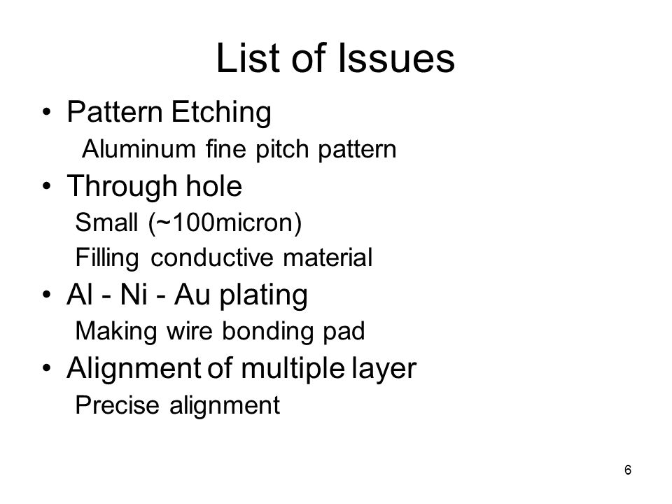 6 List of Issues Pattern Etching Aluminum fine pitch pattern Through hole Small (~100micron) Filling conductive material Al - Ni - Au plating Making w