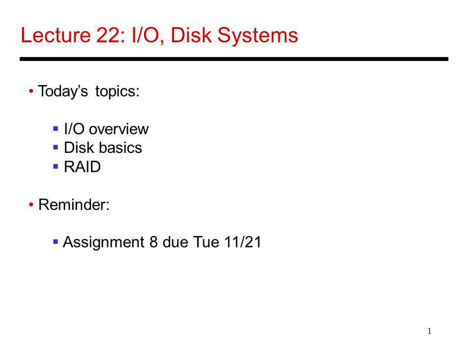 1 Lecture 22: I/O, Disk Systems Todays topics: I/O overview Disk basics RAID Reminder: Assignment 8 due Tue 11/21
