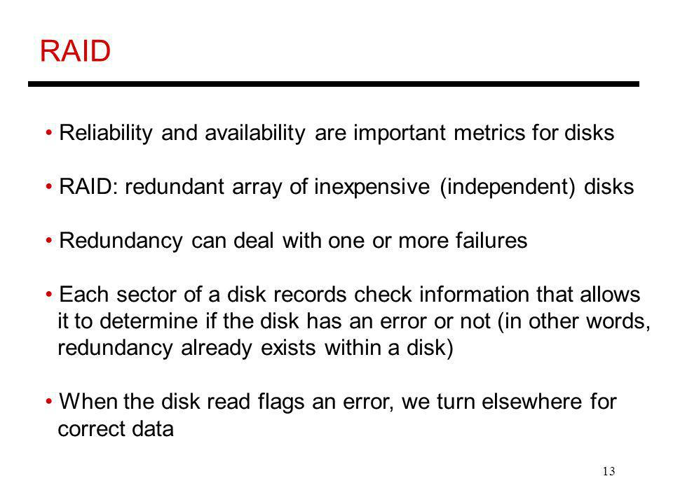 13 RAID Reliability and availability are important metrics for disks RAID: redundant array of inexpensive (independent) disks Redundancy can deal with one or more failures Each sector of a disk records check information that allows it to determine if the disk has an error or not (in other words, redundancy already exists within a disk) When the disk read flags an error, we turn elsewhere for correct data