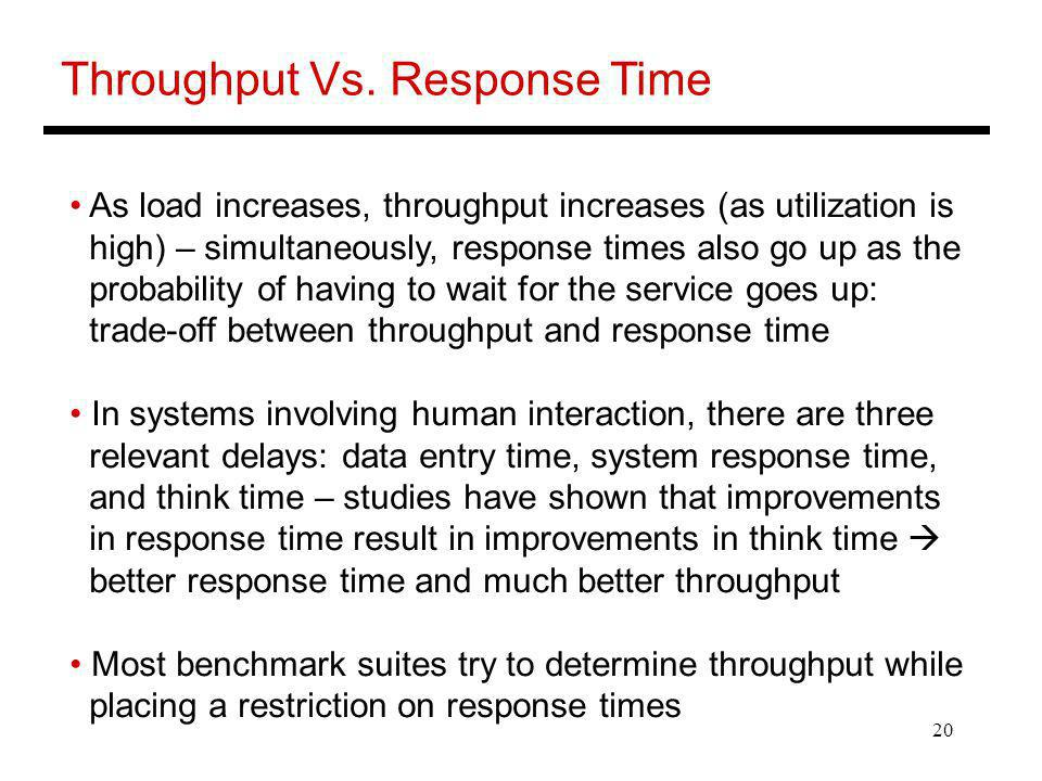 20 Throughput Vs. Response Time As load increases, throughput increases (as utilization is high) – simultaneously, response times also go up as the pr