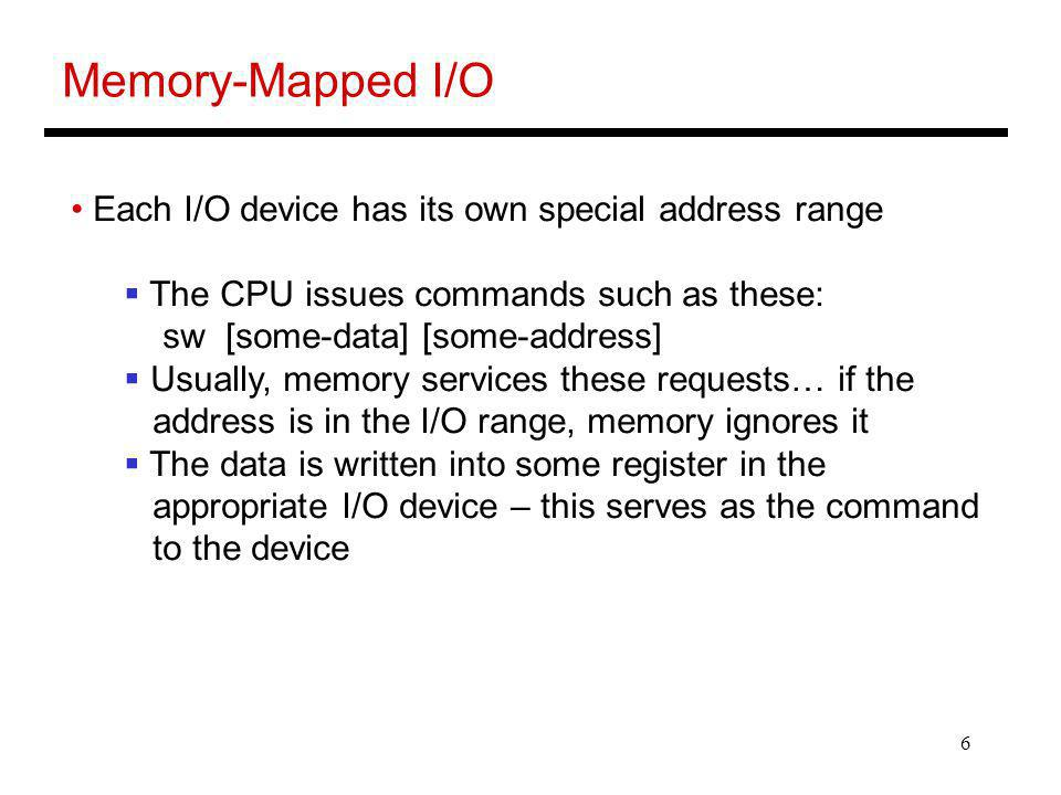 6 Memory-Mapped I/O Each I/O device has its own special address range The CPU issues commands such as these: sw [some-data] [some-address] Usually, memory services these requests… if the address is in the I/O range, memory ignores it The data is written into some register in the appropriate I/O device – this serves as the command to the device