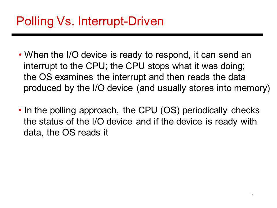 7 Polling Vs. Interrupt-Driven When the I/O device is ready to respond, it can send an interrupt to the CPU; the CPU stops what it was doing; the OS e