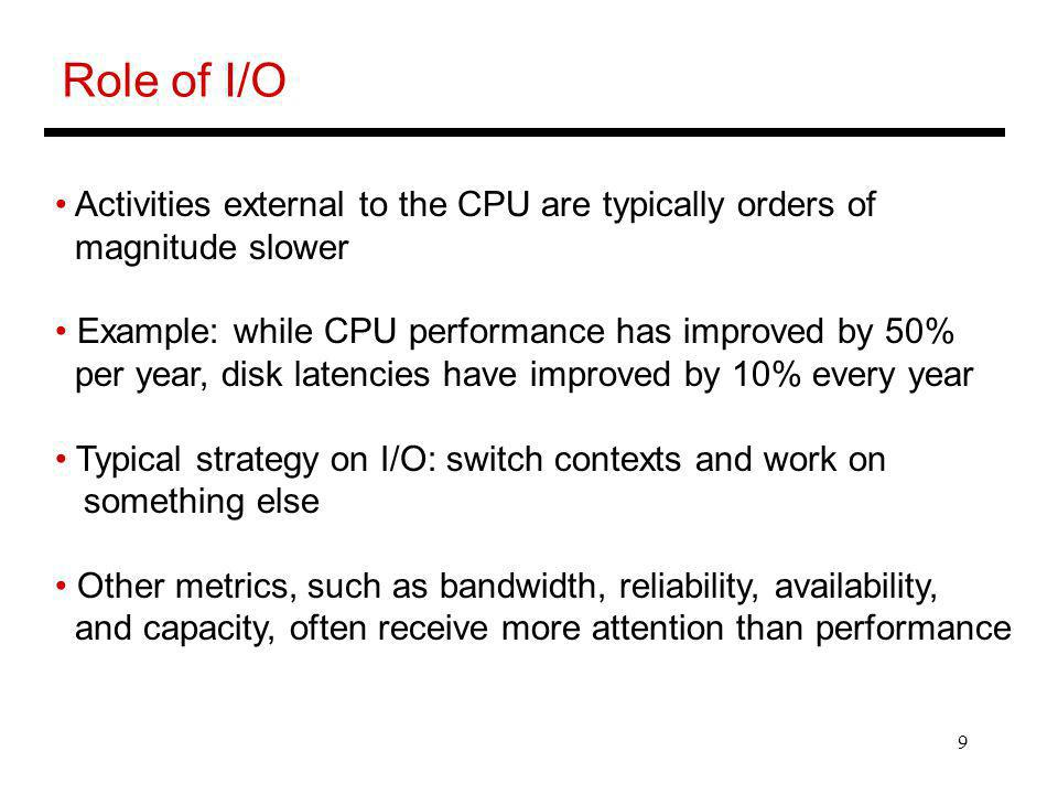 9 Role of I/O Activities external to the CPU are typically orders of magnitude slower Example: while CPU performance has improved by 50% per year, disk latencies have improved by 10% every year Typical strategy on I/O: switch contexts and work on something else Other metrics, such as bandwidth, reliability, availability, and capacity, often receive more attention than performance
