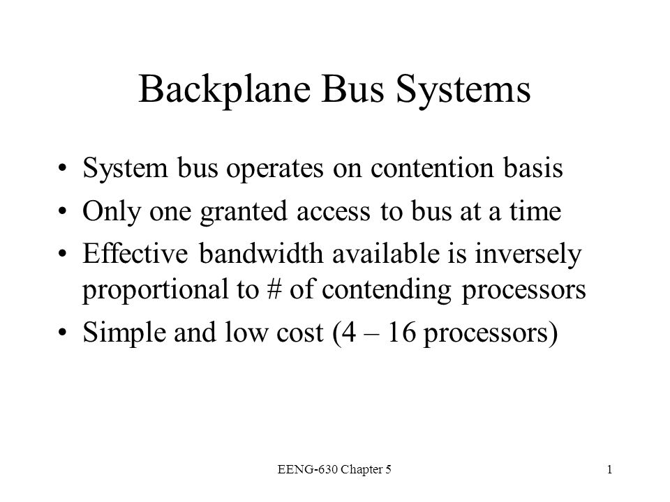 EENG-630 Chapter 52 Backplane Bus Specification Interconnects processors, data storage, and I/O devices Must allow communication b/t devices Timing protocols for arbitration Operational rules for orderly data transfers Signal lines grouped into several buses