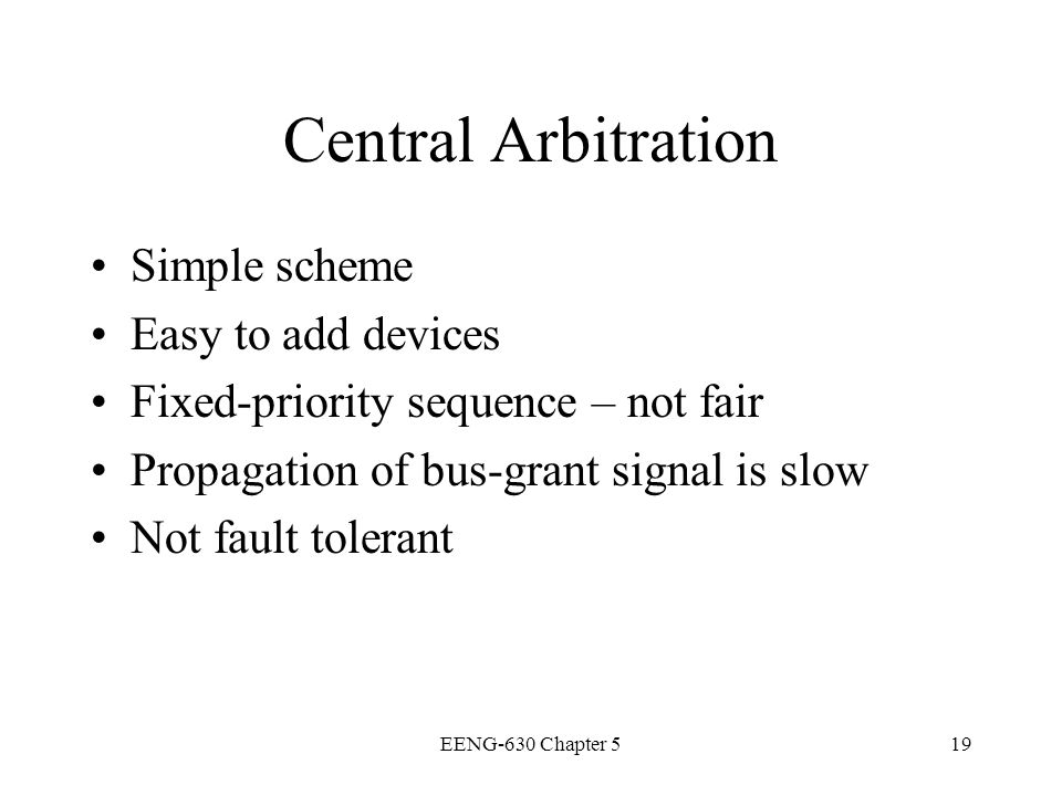 EENG-630 Chapter 519 Central Arbitration Simple scheme Easy to add devices Fixed-priority sequence – not fair Propagation of bus-grant signal is slow