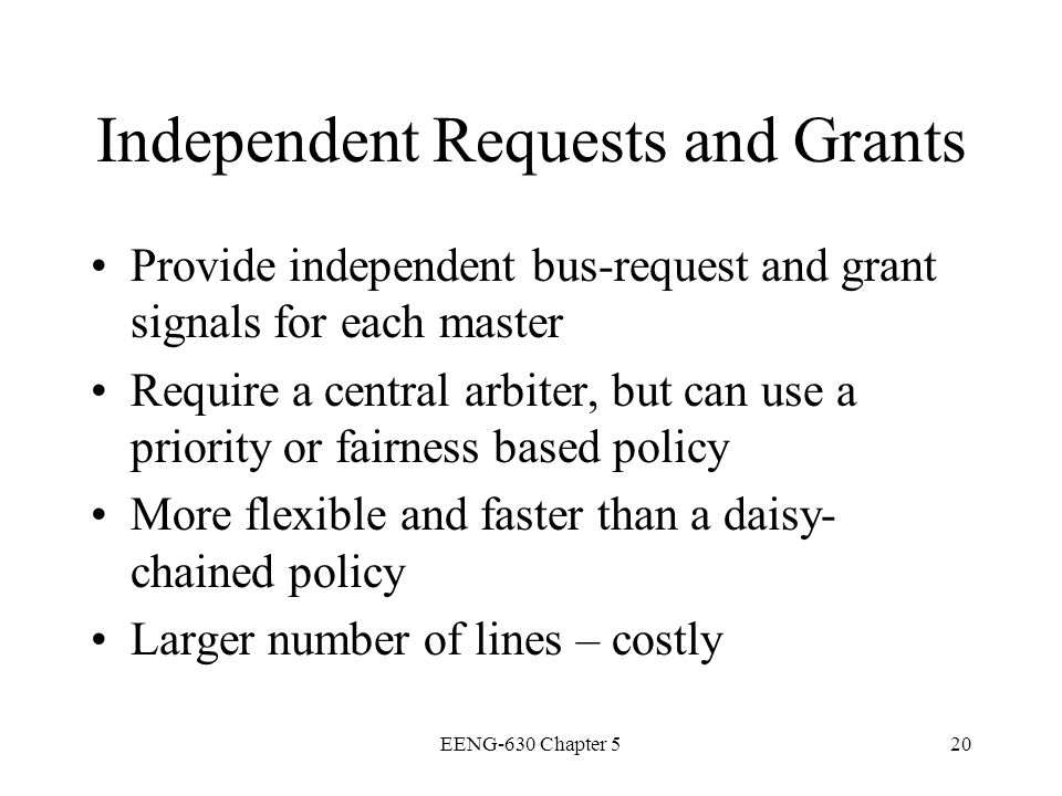 EENG-630 Chapter 520 Independent Requests and Grants Provide independent bus-request and grant signals for each master Require a central arbiter, but