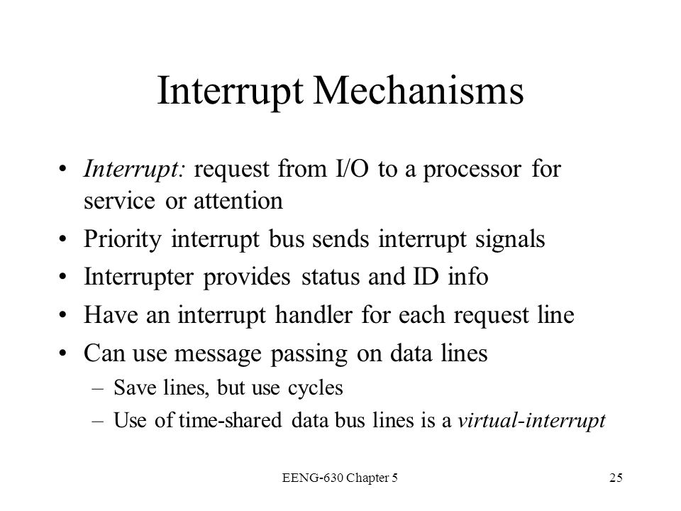 EENG-630 Chapter 525 Interrupt Mechanisms Interrupt: request from I/O to a processor for service or attention Priority interrupt bus sends interrupt s