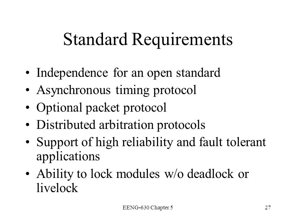 EENG-630 Chapter 527 Standard Requirements Independence for an open standard Asynchronous timing protocol Optional packet protocol Distributed arbitra