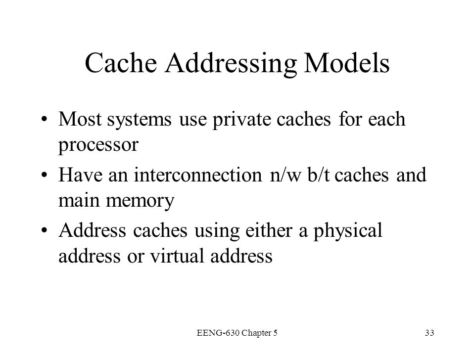 EENG-630 Chapter 533 Cache Addressing Models Most systems use private caches for each processor Have an interconnection n/w b/t caches and main memory