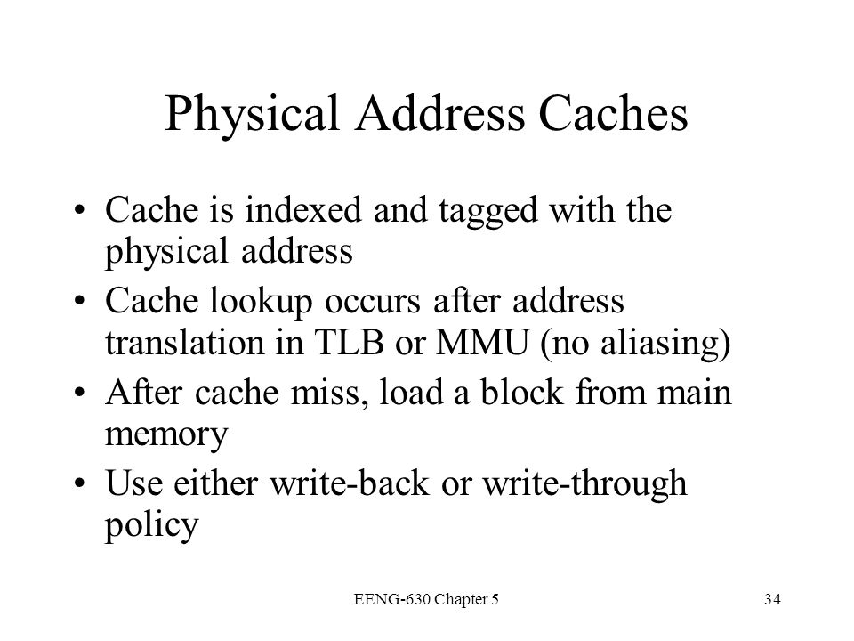 EENG-630 Chapter 534 Physical Address Caches Cache is indexed and tagged with the physical address Cache lookup occurs after address translation in TL