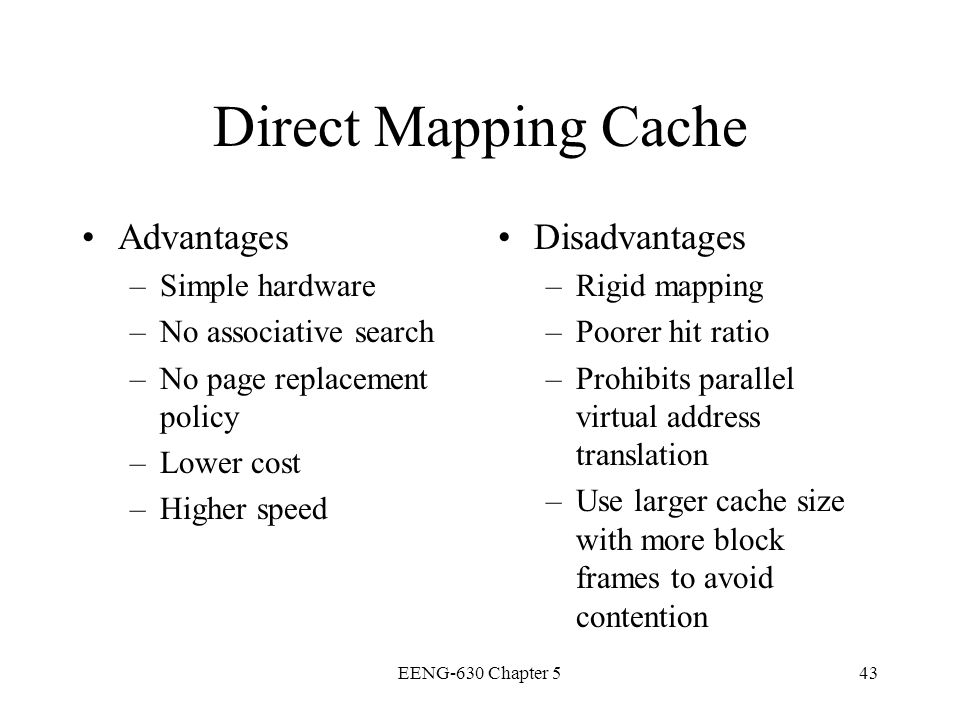 EENG-630 Chapter 543 Direct Mapping Cache Advantages –Simple hardware –No associative search –No page replacement policy –Lower cost –Higher speed Dis