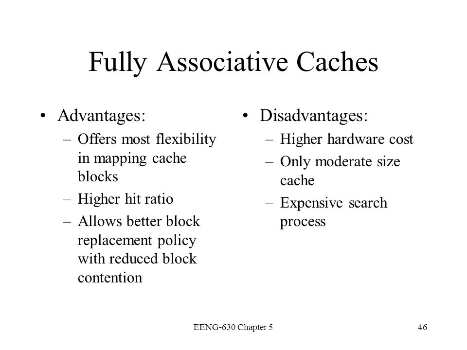 EENG-630 Chapter 546 Fully Associative Caches Advantages: –Offers most flexibility in mapping cache blocks –Higher hit ratio –Allows better block repl