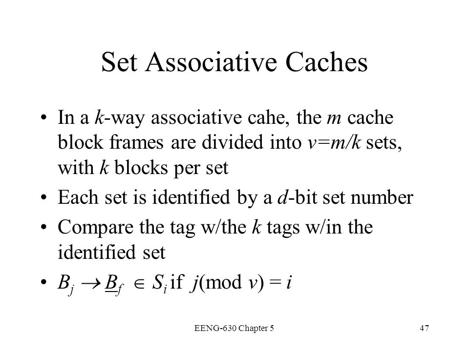 EENG-630 Chapter 547 Set Associative Caches In a k-way associative cahe, the m cache block frames are divided into v=m/k sets, with k blocks per set E