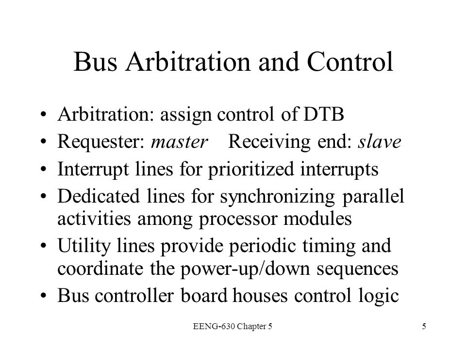 EENG-630 Chapter 516 Arbitration Process of selecting next bus master Bus tenure is duration of control Arbitrate on a fairness or priority basis Arbitration competition and bus transactions take place concurrently on a parallel bus over separate lines