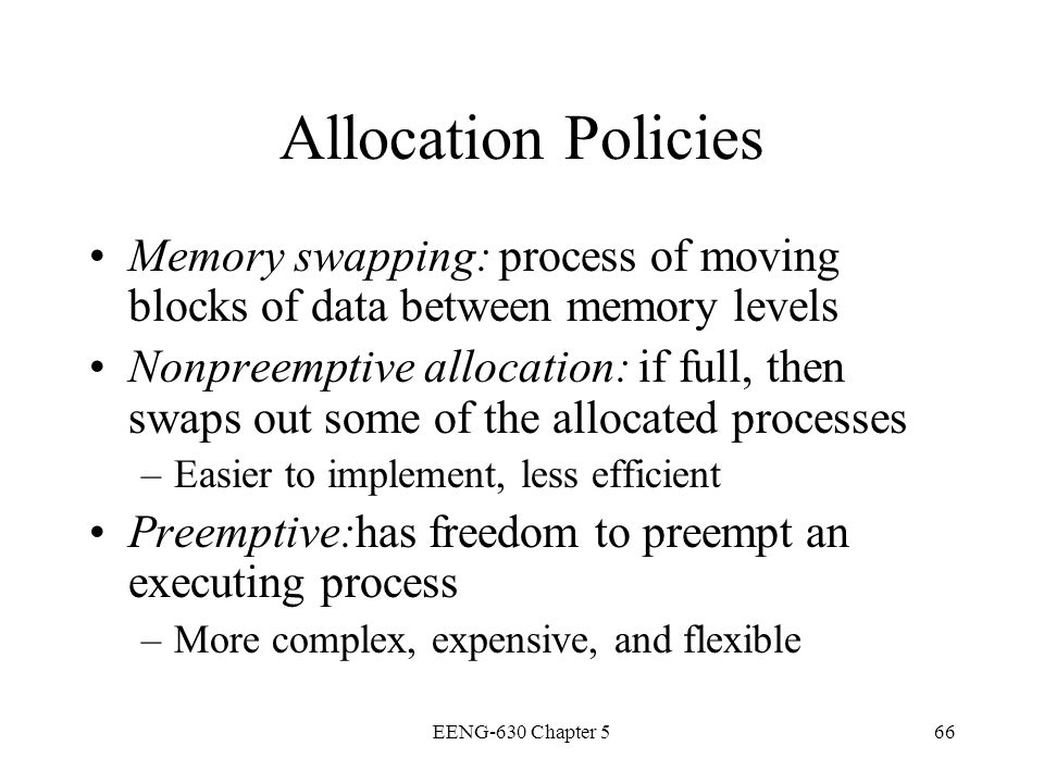 EENG-630 Chapter 566 Allocation Policies Memory swapping: process of moving blocks of data between memory levels Nonpreemptive allocation: if full, th