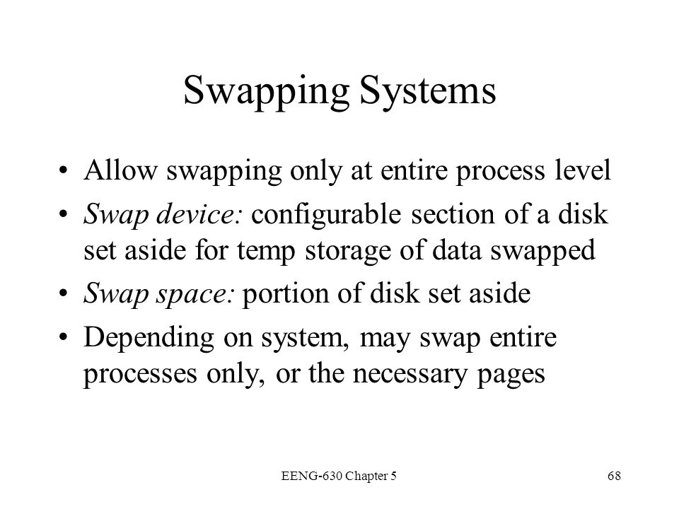 EENG-630 Chapter 568 Swapping Systems Allow swapping only at entire process level Swap device: configurable section of a disk set aside for temp stora