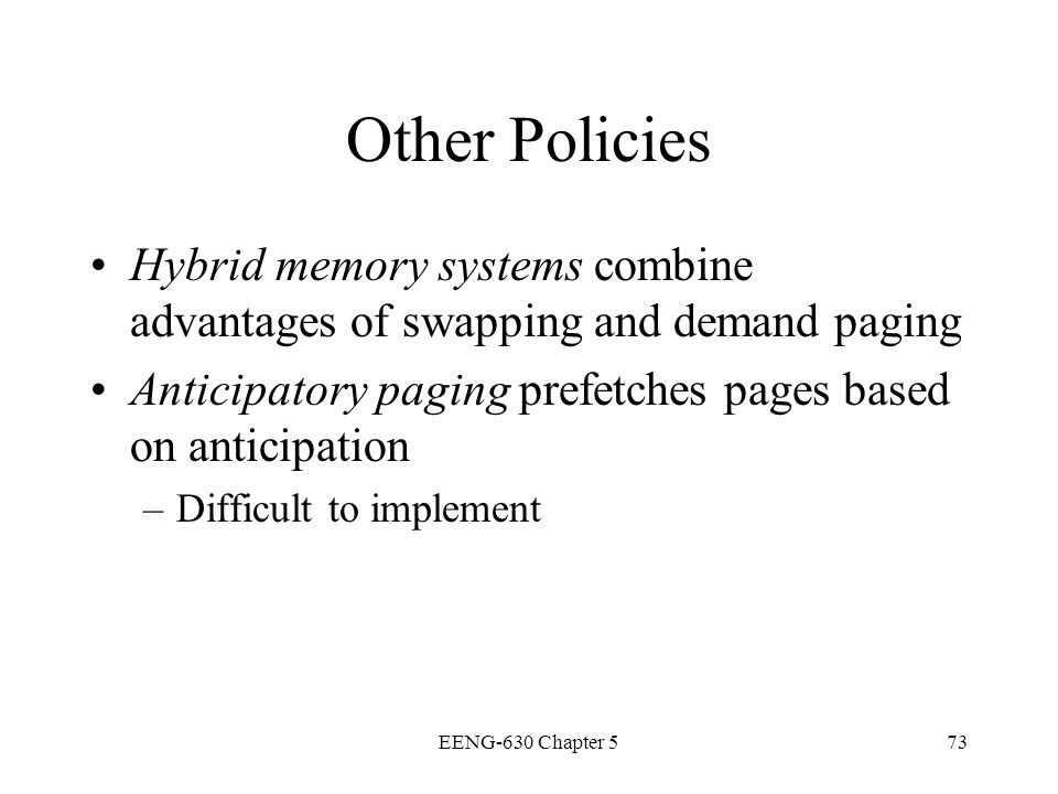 EENG-630 Chapter 573 Other Policies Hybrid memory systems combine advantages of swapping and demand paging Anticipatory paging prefetches pages based