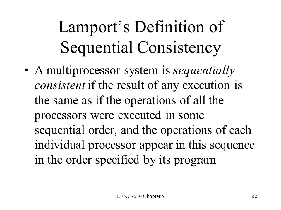 EENG-630 Chapter 582 Lamports Definition of Sequential Consistency A multiprocessor system is sequentially consistent if the result of any execution i