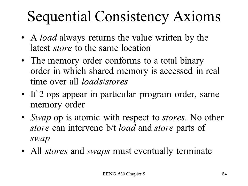 EENG-630 Chapter 584 Sequential Consistency Axioms A load always returns the value written by the latest store to the same location The memory order c