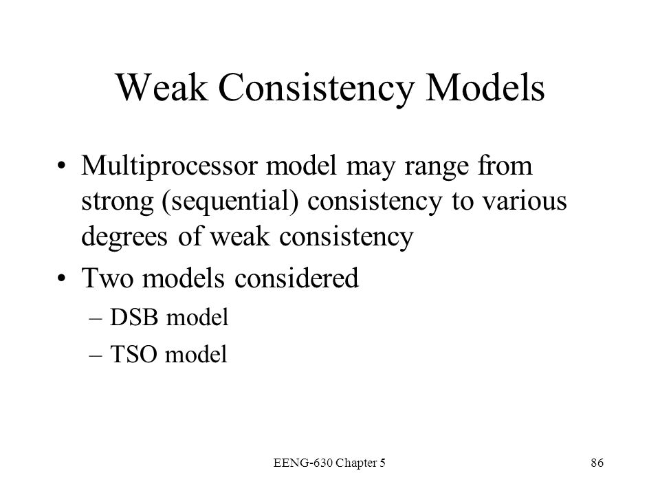 EENG-630 Chapter 586 Weak Consistency Models Multiprocessor model may range from strong (sequential) consistency to various degrees of weak consistenc