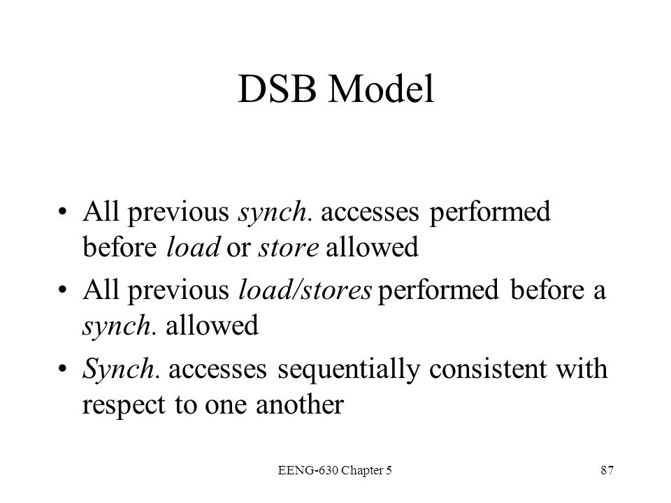 EENG-630 Chapter 587 DSB Model All previous synch. accesses performed before load or store allowed All previous load/stores performed before a synch.
